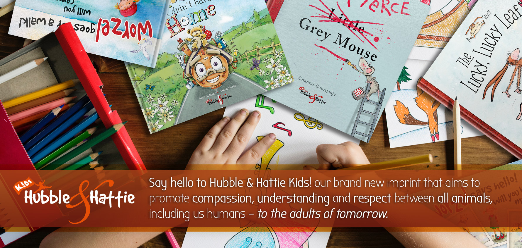 Welcome to Hubble & Hattie Kids!, our new imprint that aims to promote our values of compassion, kindness and understanding between all animals (even us humans), to the adults of the future.