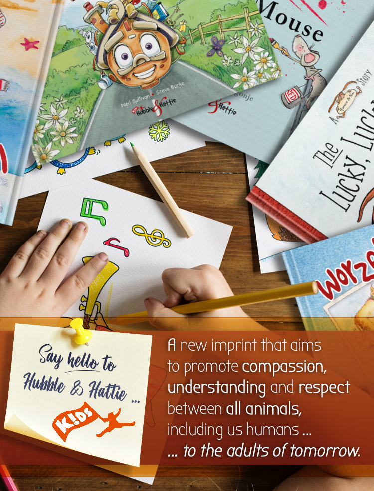 Hubble & Hattie Kids! The new imprint promoting compassion, kindness and understanding betwen all animals, to the adults of the future.
